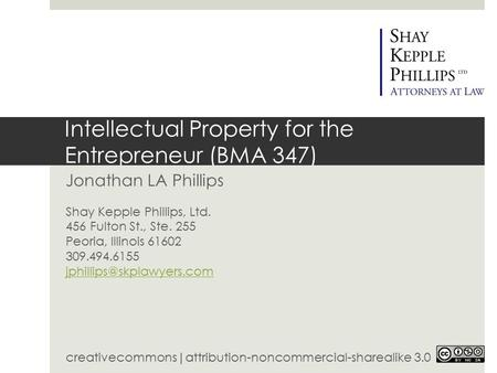 Intellectual Property for the Entrepreneur (BMA 347) Jonathan LA Phillips Shay Kepple Phillips, Ltd. 456 Fulton St., Ste. 255 Peoria, Illinois 61602 309.494.6155.