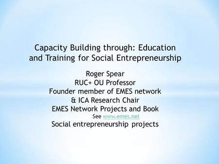 Capacity Building through: Education and Training for Social Entrepreneurship Roger Spear RUC+ OU Professor Founder member of EMES network & ICA Research.