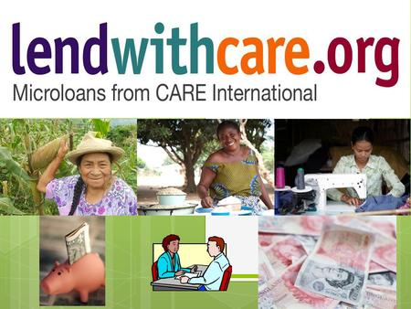 Who and What is lendwithcare? 1. The Entrepreneur has an idea Just like any small business, it all starts with an idea. An entrepreneur in poorer parts.