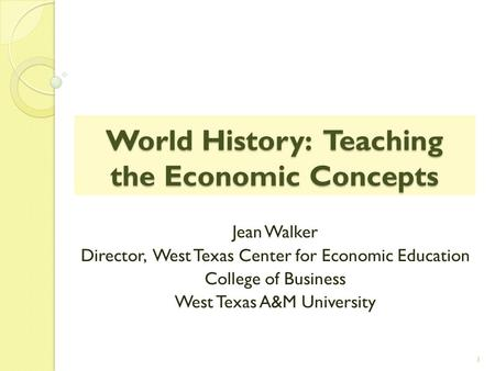 World History: Teaching the Economic Concepts Jean Walker Director, West Texas Center for Economic Education College of Business West Texas A&M University.