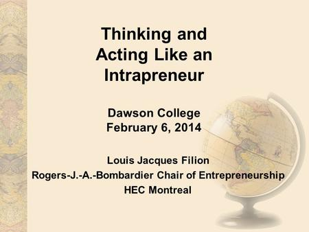 Thinking and Acting Like an Intrapreneur Dawson College February 6, 2014 Louis Jacques Filion Rogers-J.-A.-Bombardier Chair of Entrepreneurship HEC Montreal.
