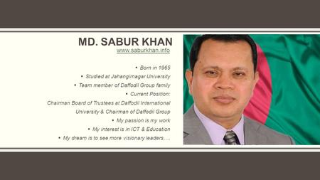 MD. SABUR KHAN  Born in 1965  Studied at Jahangirnagar University  Team member of Daffodil Group family  Current Position: Chairman Board of Trustees.