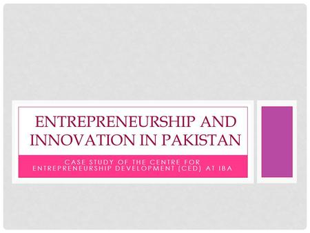 CASE STUDY OF THE CENTRE FOR ENTREPRENEURSHIP DEVELOPMENT (CED) AT IBA ENTREPRENEURSHIP AND INNOVATION IN PAKISTAN.