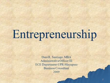 7 Entrepreneurship Dani R. Santiago, MBA Administrative Officer III ECE Department-UPR-Mayaguez Business Consultant 2009.