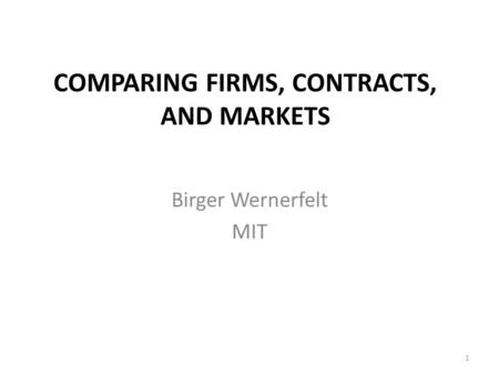COMPARING FIRMS, CONTRACTS, AND MARKETS Birger Wernerfelt MIT 1.