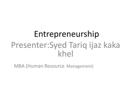 Entrepreneurship Presenter:Syed Tariq ijaz kaka khel MBA (Human Resource Management)