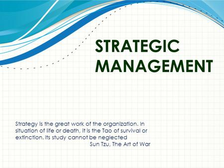 STRATEGIC MANAGEMENT Strategy is the great work of the organization. In situation of life or death, it is the Tao of survival or extinction. Its study.