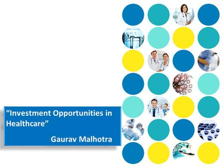 """Investment Opportunities in Healthcare"" Gaurav Malhotra ""Investment Opportunities in Healthcare"" Gaurav Malhotra."