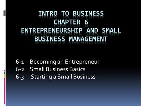 6-1 Becoming an Entrepreneur 6-2 Small Business Basics 6-3 Starting a Small Business.