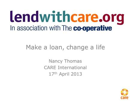 Make a loan, change a life Nancy Thomas CARE International 17 th April 2013.