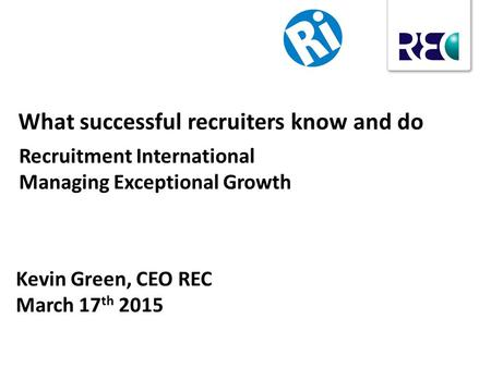 Kevin Green, CEO REC March 17 th 2015 What successful recruiters know and do Recruitment International Managing Exceptional Growth.