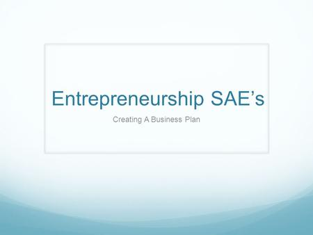 Entrepreneurship SAE's Creating A Business Plan. Who is an Entrepreneur? An Entrepreneur is a person who organizes and manages a business, assuming a.