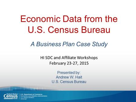 Economic Data from the U.S. Census Bureau A Business Plan Case Study HI SDC and Affiliate Workshops February 23-27, 2015 Presented by: Andrew W. Hait U.S.
