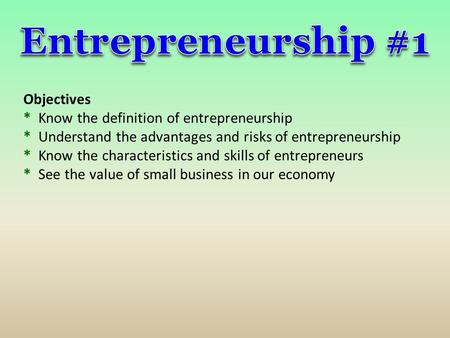 Entrepreneurship #1 Objectives * Know the definition of entrepreneurship * Understand the advantages and risks of entrepreneurship * Know the characteristics.