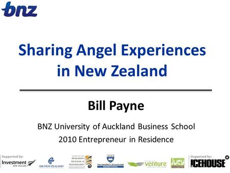 Bill Payne BNZ University of Auckland Business School 2010 Entrepreneur in Residence Sharing Angel Experiences in New Zealand.