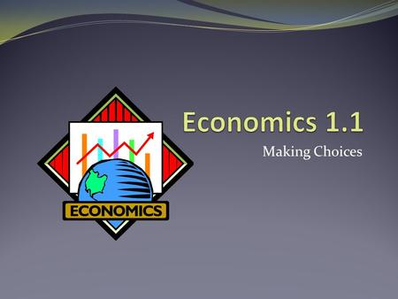 Economics 1.1 Making Choices.
