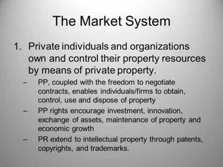 The Market System 1.Private individuals and organizations own and control their property resources by means of private property. –PP, coupled with the.