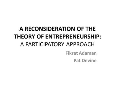 A RECONSIDERATION OF THE THEORY OF ENTREPRENEURSHIP: A PARTICIPATORY APPROACH Fikret Adaman Pat Devine.