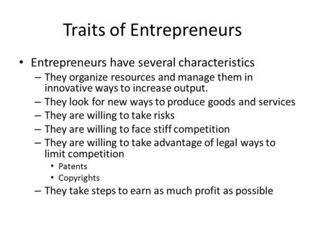 Traits of Entrepreneurs Entrepreneurs have several characteristics – They organize resources and manage them in innovative ways to increase output. – They.