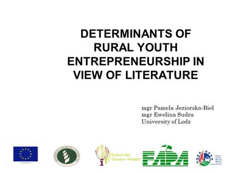 DETERMINANTS OF RURAL YOUTH ENTREPRENEURSHIP IN VIEW OF LITERATURE mgr Pamela Jeziorska-Biel mgr Ewelina Sudra University of Lodz.
