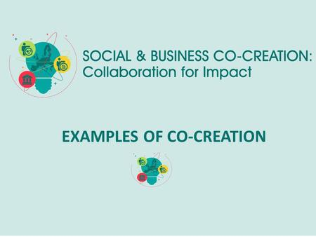 EXAMPLES OF CO-CREATION. Co-Creation project? A Co-Creation project is NOT : a project that implies only a financial help or a material gift from one.