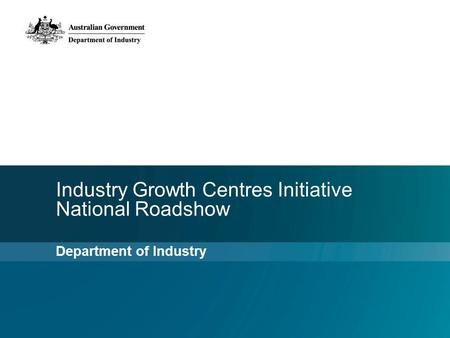 Industry Growth Centres Initiative National Roadshow Department of Industry.