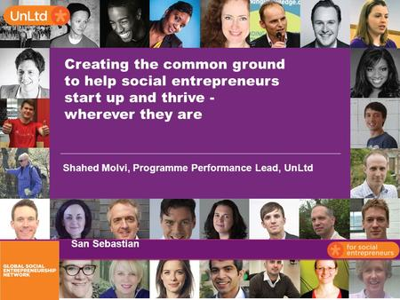 Creating the common ground to help social entrepreneurs start up and thrive - wherever they are Shahed Molvi, Programme Performance Lead, UnLtd San Sebastian.