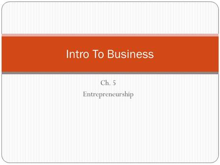 Ch. 5 Entrepreneurship Intro To Business. Learning Targets Section 5.1 – Rewards and Challenges of Entrepreneurship Define entrepreneur and entrepreneurship.