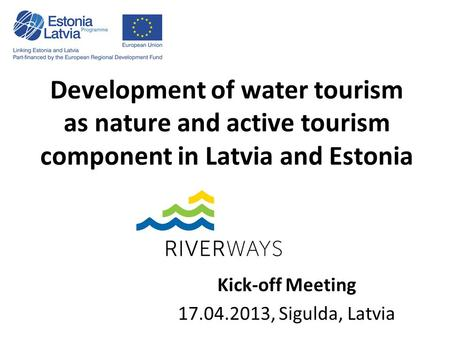 Development of water tourism as nature and active tourism component in Latvia and Estonia Kick-off Meeting 17.04.2013, Sigulda, Latvia.