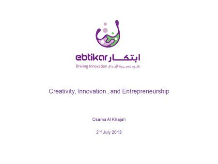 Creativity, Innovation, and Entrepreneurship 2 nd July 2013 Osama Al Khajah.
