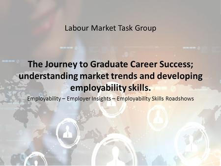 Labour Market Task Group The Journey to Graduate Career Success; understanding market trends and developing employability skills. Employability – Employer.