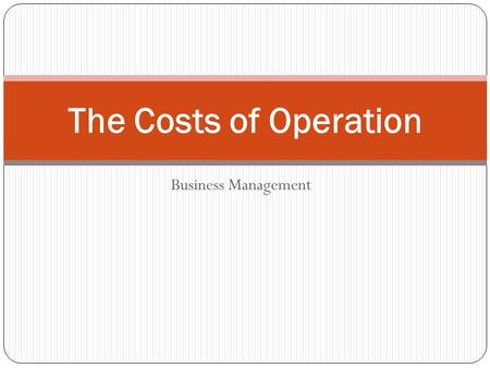 Business Management The Costs of Operation. Today's Objectives ObjectiveEssential Questions Identify the cost of operations How can you calculate cost.