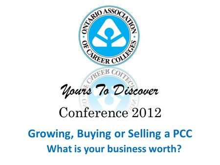 Yours To Discover Conference 2012 Growing, Buying or Selling a PCC What is your business worth?