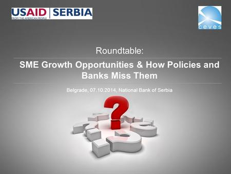 Roundtable: SME Growth Opportunities & How Policies and Banks Miss Them Belgrade, 07.10.2014, National Bank of Serbia.