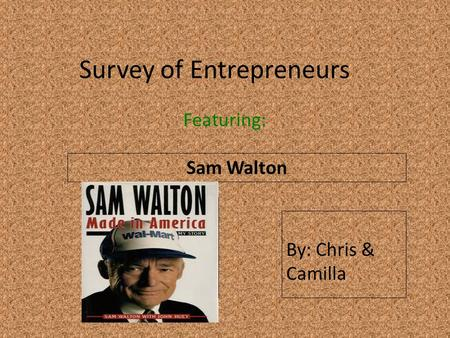 Survey of Entrepreneurs Featuring: Sam Walton Insert a picture of your entrepreneur here (Find a picture on flickr.com. Make sure you select MEDIUM) By: