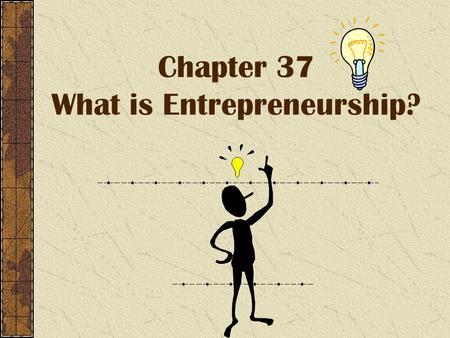 Chapter 37 What is Entrepreneurship?. Entrepreneurship Entrepreneurship - Is the process of starting and managing your own business. Entrepreneurs – are.