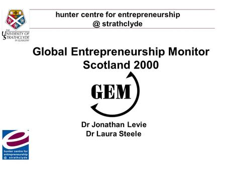 Hunter centre for strathclyde Global Entrepreneurship Monitor Scotland 2000 Dr Jonathan Levie Dr Laura Steele.