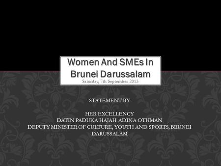 Saturday, 7th September 2013 Women And SMEs In Brunei Darussalam STATEMENT BY HER EXCELLENCY DATIN PADUKA HAJAH ADINA OTHMAN DEPUTY MINISTER OF CULTURE,