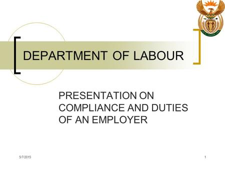5/7/20151 DEPARTMENT OF LABOUR PRESENTATION ON COMPLIANCE AND DUTIES OF AN EMPLOYER.