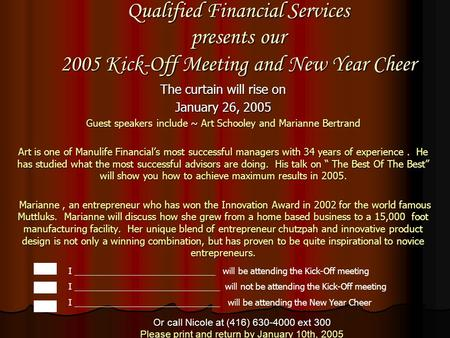Qualified Financial Services presents our 2005 Kick-Off Meeting and New Year Cheer The curtain will rise on January 26, 2005 Guest speakers include ~ Art.