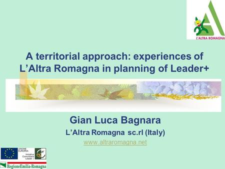 A territorial approach: experiences of L'Altra Romagna in planning of Leader+ Gian Luca Bagnara L'Altra Romagna sc.rl (Italy) www.altraromagna.net.