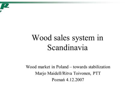 Wood sales system in Scandinavia Wood market in Poland – towards stabilization Marjo Maidell/Ritva Toivonen, PTT Poznań 4.12.2007.
