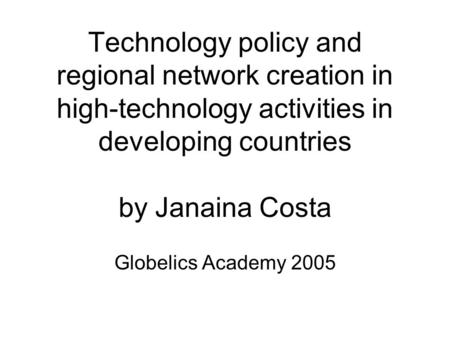 Technology policy and regional network creation in high-technology activities in developing countries by Janaina Costa Globelics Academy 2005.