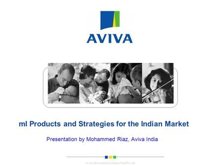 . Aviva Life Insurance Company India Pvt. Ltd. mI Products and Strategies for the Indian Market Presentation by Mohammed Riaz, Aviva India.