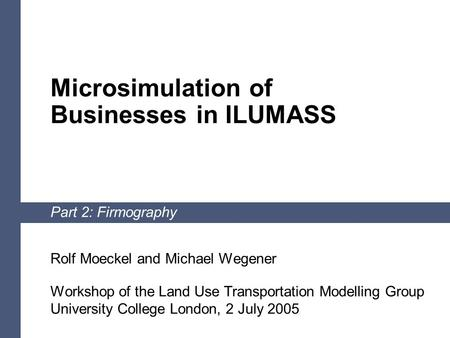 1 Microsimulation of Businesses in ILUMASS Part 2: Firmography Rolf Moeckel and Michael Wegener Workshop of the Land Use Transportation Modelling Group.