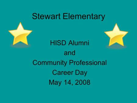 HISD Alumni and Community Professional Career Day May 14, 2008 Stewart Elementary.