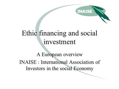 Ethic financing and social investment A European overview INAISE : International Association of Investors in the social Economy.