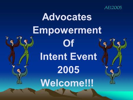 Advocates Empowerment Of Intent Event 2005 Welcome!!! AEI2005.
