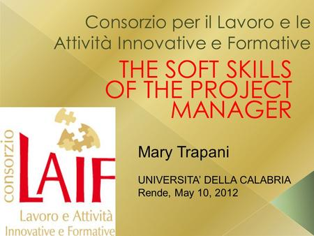Consorzio per il Lavoro e le Attività Innovative e Formative THE SOFT SKILLS OF THE PROJECT MANAGER Mary Trapani UNIVERSITA' DELLA CALABRIA Rende, May.