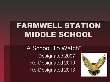 "FARMWELL STATION MIDDLE SCHOOL ""A School To Watch"" Designated 2007 Designated 2007 Re-Designated 2010 Re-Designated 2013."